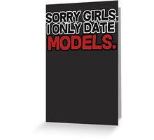Sorry girls I only date models Greeting Card