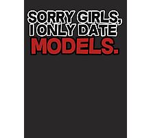 Sorry girls I only date models Photographic Print