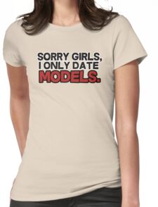 Sorry girls I only date models Womens Fitted T-Shirt