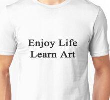 Enjoy Life Learn Art  Unisex T-Shirt