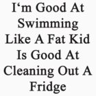 I'm Good At Swimming Like A Fat Kid Is Good At Cleaning Out A Fridge  by supernova23