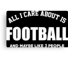 All I Care About Is Football And Maybe Like 3 People - Tshirts & Hoodies Canvas Print