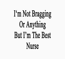 I'm Not Bragging Or Anything But I'm The Best Nurse  Unisex T-Shirt