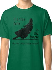 If a tree falls in the forest... Classic T-Shirt