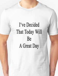 I've Decided That Today Will Be A Great Day  T-Shirt