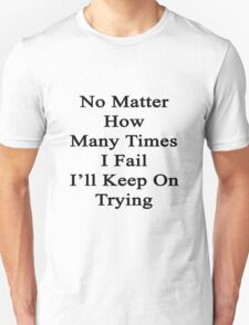 No Matter How Many Times I Fail I'll Keep On Trying  T-Shirt