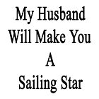 My Husband Will Make You A Sailing Star  by supernova23