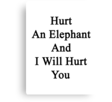 Hurt An Elephant And I Will Hurt You  Canvas Print