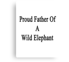 Proud Father Of A Wild Elephant  Canvas Print