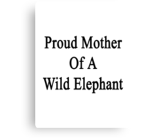 Proud Mother Of A Wild Elephant  Canvas Print
