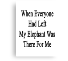When Everyone Had Left My Elephant Was There For Me  Canvas Print