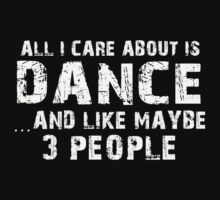 All I Care About Is Dance And Like Maybe 3 People - Tshirts & Hoodies by custom111