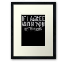 If I Agree With You, We'll Both Be Wrong Framed Print