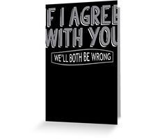 If I Agree With You, We'll Both Be Wrong Greeting Card