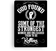 God Found Some Of The Strongest Women And Unleashed Them To Be knitter - Funny Tshirts Canvas Print