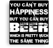 You Can't Buy Happiness But You Can Buy Beer Which Is Pretty Much The Same Thing - Tshirts & Hoodies Canvas Print