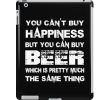 You Can't Buy Happiness But You Can Buy Beer Which Is Pretty Much The Same Thing - Tshirts & Hoodies iPad Case/Skin