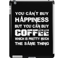 You Can't Buy Happiness But You Can Buy Coffee Which Is Pretty Much The Same Thing - Tshirts & Hoodies iPad Case/Skin