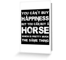 You Can't Buy Happiness But You Can Buy A Horse Which Is Pretty Much The Same Thing - Tshirts & Hoodies Greeting Card