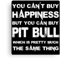 You Can't Buy Happiness But You Can Buy Pit Bull Which Is Pretty Much The Same Thing - Tshirts & Hoodies Canvas Print