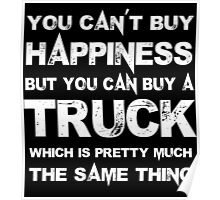 You Can't Buy Happiness But You Can Buy A Truck Which Is Pretty Much The Same Thing - Tshirts & Hoodies Poster