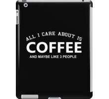 All I Care About Is Coffee And Maybe Like 3 People - Limited Edition Tshirts iPad Case/Skin