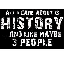 All I Care About Is History And Like May Be 3 People - Limited Edition Tshirts Photographic Print
