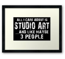 All I Care About Is Studio Art And Like Maybe 3 People - Limited Edition Tshirts Framed Print