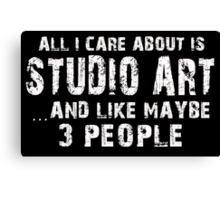 All I Care About Is Studio Art And Like Maybe 3 People - Limited Edition Tshirts Canvas Print
