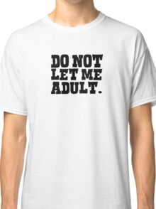 Do not let me adult Classic T-Shirt