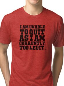 I am unable to quit as I am currently too legit Tri-blend T-Shirt