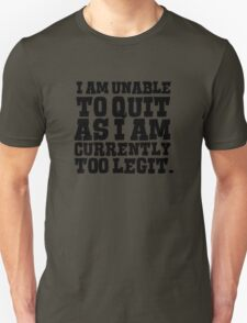 I am unable to quit as I am currently too legit Unisex T-Shirt