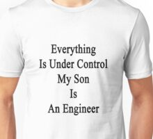 Everything Is Under Control My Son Is An Engineer  Unisex T-Shirt