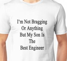 I'm Not Bragging Or Anything But My Son Is The Best Engineer  Unisex T-Shirt