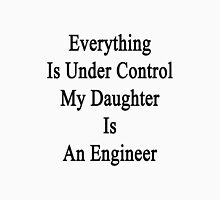 Everything Is Under Control My Daughter Is An Engineer Unisex T-Shirt