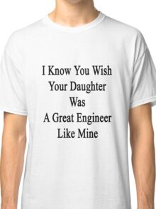 I Know You Wish Your Daughter Was A Great Engineer Like Mine  Classic T-Shirt
