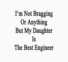 I'm Not Bragging Or Anything But My Daughter Is The Best Engineer  Unisex T-Shirt