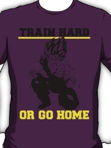 TRAIN HARD OR GO HOME T-Shirt