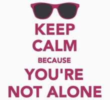 Keep Calm Because you are not alone by nicwise
