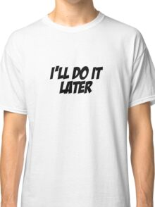 I'll Do It Later Classic T-Shirt