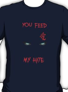 You feed my hate T-Shirt