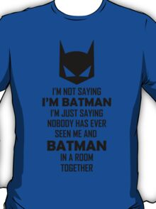 I Am Not Saying I Am Batman.... T-Shirt
