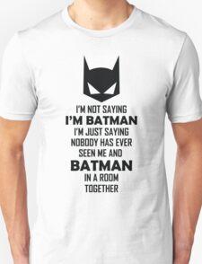 I Am Not Saying I Am Batman.... T-Shirt