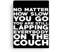 No matter how slow you go you are still lapping everybody on the couch Canvas Print