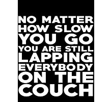 No matter how slow you go you are still lapping everybody on the couch Photographic Print