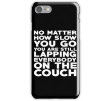 No matter how slow you go you are still lapping everybody on the couch iPhone Case/Skin