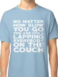 No matter how slow you go you are still lapping everybody on the couch Classic T-Shirt