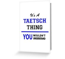 It's a TAETSCH thing, you wouldn't understand !! Greeting Card