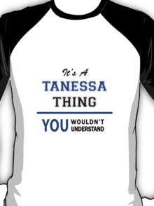 It's a TANESSA thing, you wouldn't understand !! T-Shirt