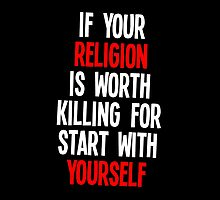 If Your Religion Is Worth Killing For Start With Yourself - T-Shirt & Hoodies  by justarts